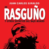 De Rasguño y otros secretos del bajo mundo - Juan Carlos Giraldo