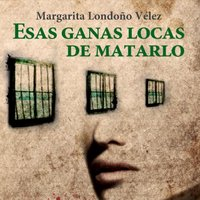 Esas ganas locas de matarlo - Margarita Londoño Vélez