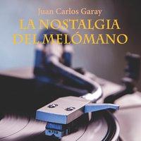 La nostalgia del melómano - Juan Carlos Garay