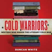 Cold Warriors: Writers Who Waged the Literary Cold War - Duncan White