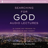 Searching for God: Audio Lectures – Is There Any Reason to Believe in God Today? - Brandon McGuire
