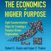 The Economics of Higher Purpose: Eight Counterintuitive Steps for Creating a Purpose-Driven Organization - Robert E. Quinn, Anjan V. Thakor