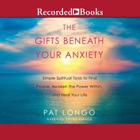 The Gifts Beneath Your Anxiety: Simple Spiritual Tools to Find Peace, Awaken the Power Within and Heal Your Life - Pat Longo