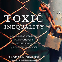 Toxic Inequality: How America's Wealth Gap Destroys Mobility, Deepens the Racial Divide, and Threatens Our Future - Thomas M. Shapiro