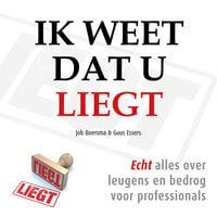 Ik weet dat u liegt: Echt alles over leugens en bedrog voor professionals - Job Boersma, Guus Essers