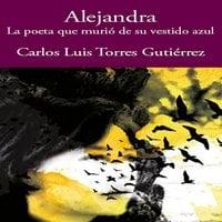Alejandra - la poeta que murió de su vestido azul - Carlos Luis Torres