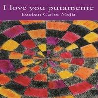I love you putamente - Esteban Carlos Mejía
