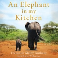An Elephant in My Kitchen: What the Herd Taught Me about Love, Courage and Survival - Françoise Malby-Anthony,Katja Willemsen