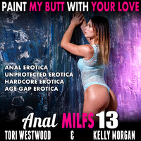 Paint My Butt With Your Love: Anal MILFs 13 (Anal Erotica Unprotected Erotica Hardcore Erotica Age Gap Erotica) - Tori Westwood