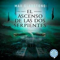 The Craft Sequence. El ascenso de las dos serpientes - Max Gladstone