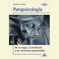 Parapsicología, de la magia y la hechicería a las curaciones paranormales - Antonio Las Heras