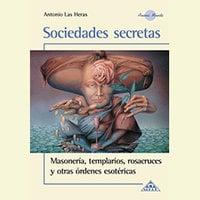 Sociedades Secretas, Masoneria, templarios, resacruces y otras òdenes secretas - Antonio Las Heras