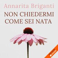 Non chiedermi come sei nata - Annarita Briganti