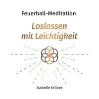 Feuerball-Meditation: Loslassen mit Leichtigkeit - Isabelle Fellner