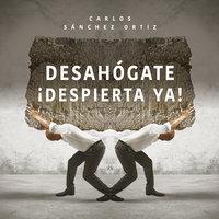 Desahógate ¡Despierta ya! - Carlos Sánchez Ortiz