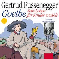 Goethe: Sein Leben für Kinder erzählt - Johann Wolfgang von Goethe, Gertrud Fussenegger