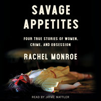 Savage Appetites: Four True Stories of Women, Crime, and Obsession - Rachel Monroe