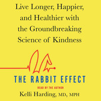The Rabbit Effect: Live Longer, Happier, and Healthier with the Groundbreaking Science of Kindness - Kelli Harding