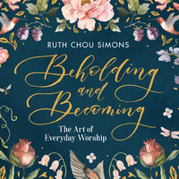 Beholding and Becoming: The Art of Everyday Worship - Ruth Chou Simons