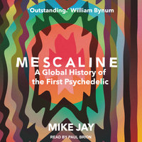 Mescaline: A Global History of the First Psychedelic - Mike Jay