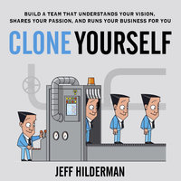 Clone Yourself: Build a Team that Understands Your Vision, Shares Your Passion, and Runs Your Business For You - Jeff Hilderman