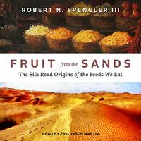 Fruit from the Sands: The Silk Road Origins of the Foods We Eat - Robert N. Spengler