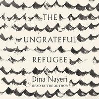 The Ungrateful Refugee - Dina Nayeri
