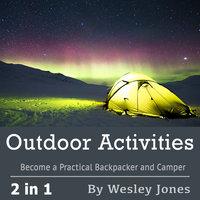 Outdoor Activities: Become a Practical Backpacker and Camper - Wesley Jones