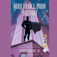How To Kill Your Batman: A Guide for Male Survivors of Childhood Sexual Abuse Using Batman to Heal Hypervigilance - Kenneth Rogers Jr.