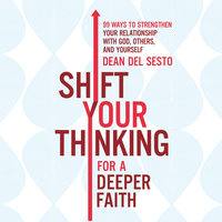 Shift Your Thinking for a Deeper Faith: 99 Ways to Strengthen Your Relationship with God, Others, and Yourself - Dean Del Sesto
