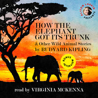 How the Elephant Got Its Trunk and Other Wild Animal Stories - Rudyard Kipling