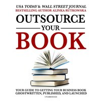 Outsource Your Book: Your Guide to Getting Your Business Book Ghostwritten, Published, and Launched - Alinka Rutkowska