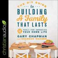 The DIY Guide to Building a Family that Lasts: 12 Tools for Improving Your Home Life - Gary Chapman, Shannon Warden