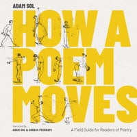 How a Poem Moves: A Field Guide for Readers of Poetry - Adam Sol