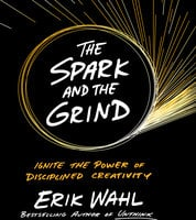 The Spark and The Grind: Ignite the Power of Disciplined Creativity - Erik Wahl