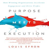 Purpose Meets Execution: How Winning Organizations Accelerate Engagement and Drive Profits - Louis Efron