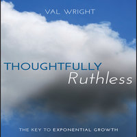 Thoughtfully Ruthless: The Key to Exponential Growth - Val Wright