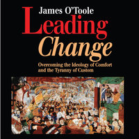 Leading Change: Overcoming the Ideology of Comfort and the Tyranny of Custom - James O'Toole