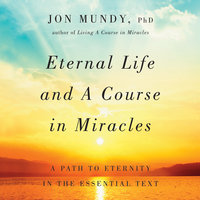 Eternal Life and A Course in Miracles: A Path to Eternity in the Essential Text - Jon Mundy