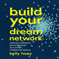 Build Your Dream Network: Forging Powerful Relationships in a Hyper-Connected World - J. Kelly Hoey