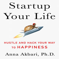 Startup Your Life: Hustle and Hack Your Way to Happiness - Anna Akbari