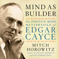Mind As Builder: The Positive Mind Metaphysics of Edgar Cayce - Mitch Horowitz