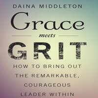 Grace Meets Grit: How to Bring Out the Remarkable, Courageous Leader Within - Daina Middleton