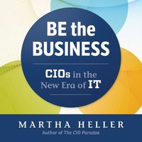 Be the Business: CIOs in the New Eras of IT - Martha Heller