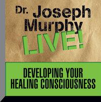 Developing Your Healing Consciousness: Dr. Joseph Murphy LIVE! - Dr. Joseph Murphy