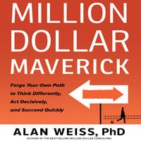 Million Dollar Maverick: Forge Your Own Path to Think Differently, Act Decisively, and Succeed Quickly - Alan Weiss