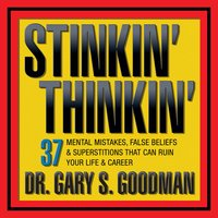 Stinkin' Thinkin: 37 Mental Mistakes, False Beliefs & Superstitions That Can Ruin Your Career & Your Life - Gary S. Goodman