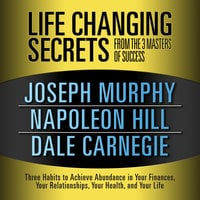 Life Changing Secrets from the 3 Masters Success: Three Habits to Achieve Abundance in Your Finances, Your Relationships,Your Health, and Your Life - Napoleon Hill, Dr. Joseph Murphy, Dale Carnegie & Associates