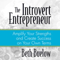 The Introvert Entrepreneur: Amplify Your Strengths and Create Success on Your Own Terms - Beth L. Buelow