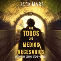 Por Todos los Medios Necesarios (un Thriller de Luke Stone – Libro 1) - Jack Mars